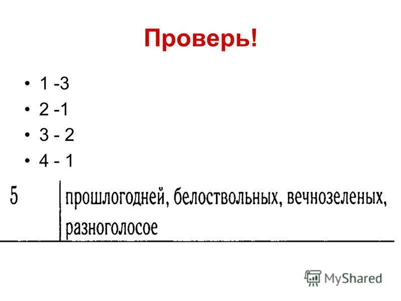 Проверь! 1 -3 2 -1 3 - 2 4 - 1