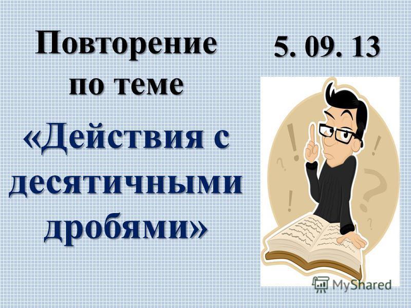 5. 09. 13 Повторение по теме «Действия с десятичными дробями»