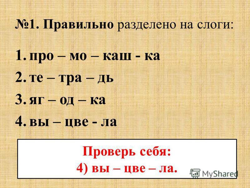 1. Правильно разделено на слоги: 1. про – мо – каш - ка 2. тетрадь 3. яг – од – ка 4. выцвела Проверь себя: 4) выцвела.