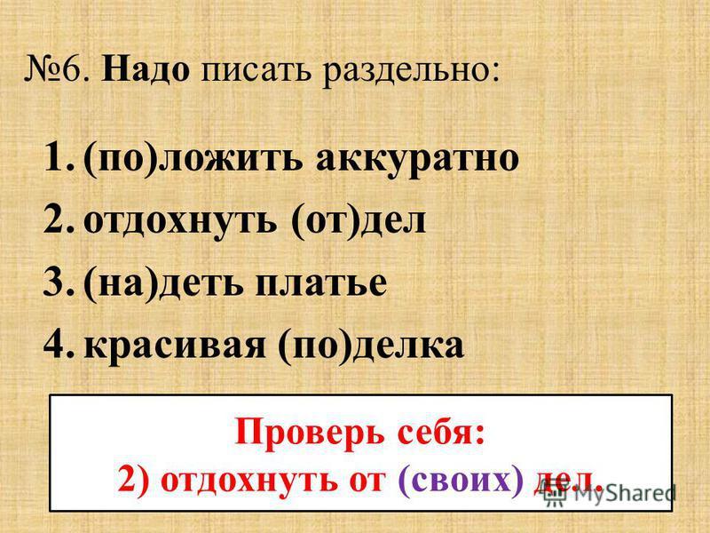 6. Надо писать раздельно: 1.(по)ложить аккуратно 2. отдохнуть (от)дел 3.(на)деть платье 4. красивая (по)телка Проверь себя: 2) отдохнуть от (своих) дел.