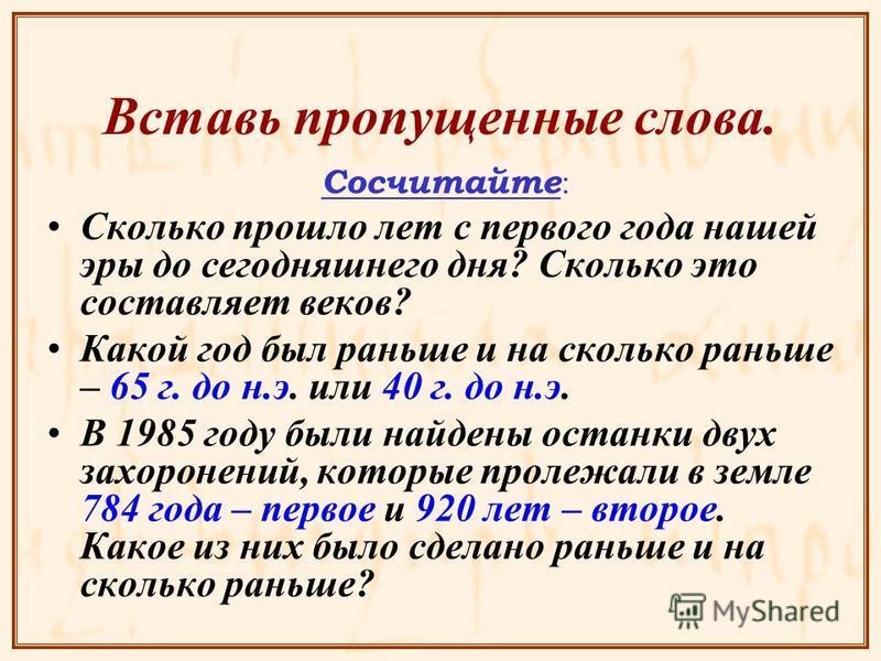 Вставь пропущенные слова. Сосчитайте : Сколько прошло лет с первого года нашей эры до сегодняшнего дня? Сколько это составляет веков? Какой год был раньше и на сколько раньше – 65 г. до н.э. или 40 г. до н.э. В 1985 году были найдены останки двух зах