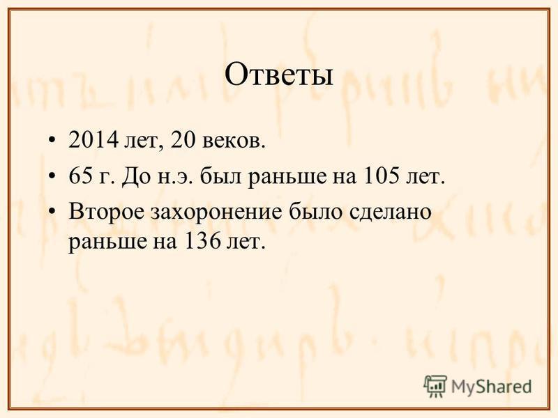 Ответы 2014 лет, 20 веков. 65 г. До н.э. был раньше на 105 лет. Второе захоронение было сделано раньше на 136 лет.