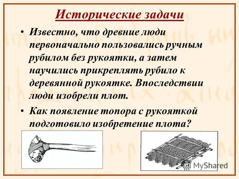 Исторические задачи Известно, что древние люди первоначально пользовались ручным рубилом без рукоятки, а затем научились прикреплять рубило к деревянной рукоятке. Впоследствии люди изобрели плот. Как появление топора с рукояткой подготовило изобретен