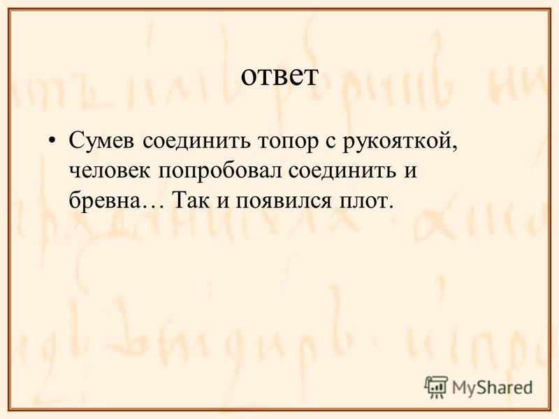 ответ Сумев соединить топор с рукояткой, человек попробовал соединить и бревна… Так и появился плот.
