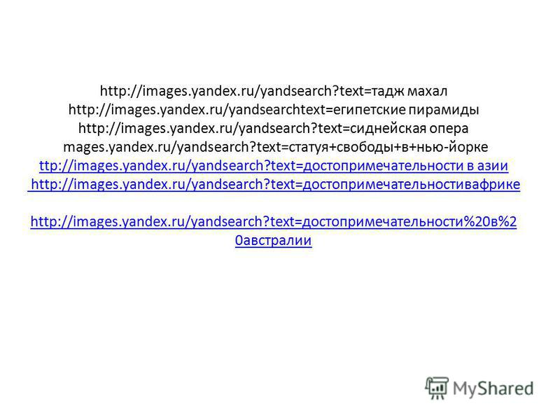 http://images.yandex.ru/yandsearch?text=тадж махал http://images.yandex.ru/yandsearchtext=египетские пирамиды http://images.yandex.ru/yandsearch?text=сиднейская опера mages.yandex.ru/yandsearch?text=статуя+свободы+в+нью-йорке ttp://images.yandex.ru/y