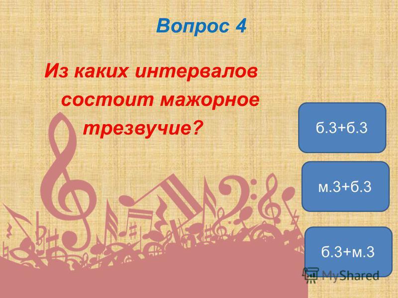 Вопрос 4 Из каких интервалов состоит мажорное трезвучие? б.3+м.3 м.3+б.3 б.3+б.3