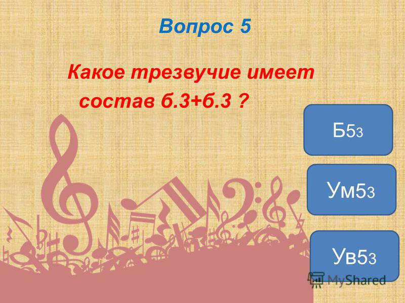 Вопрос 5 Какое трезвучие имеет состав б.3+б.3 ? Ув 5 3 Ум 5 3 Б53Б53