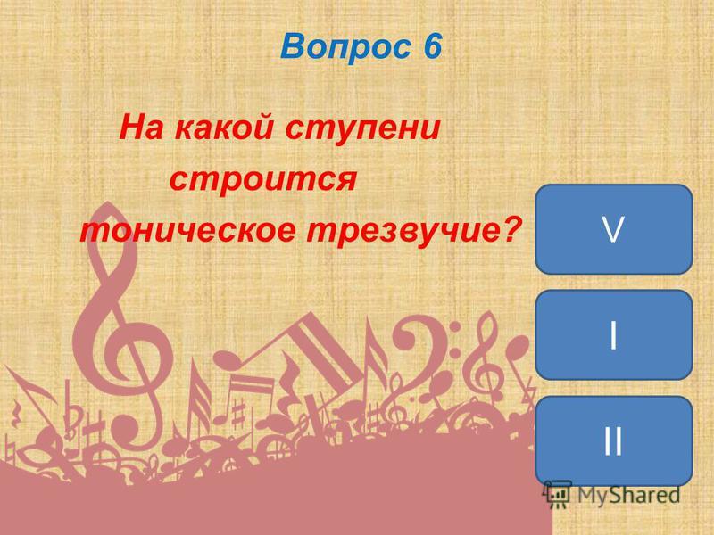 Вопрос 6 На какой ступени строится тоническое трезвучие? I II V
