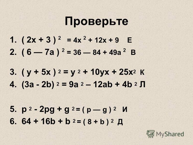 Проверьте 1. ( 2x + 3 ) 2 = 4 х 2 + 12 х + 9 Е 2. ( 6 7a ) 2 = 36 84 + 49 а 2 В 3. ( у + 5 х ) 2 = y 2 + 10yх + 25 х 2 К 4. (3 а - 2b) 2 = 9 а 2 – 12 аb + 4b 2 Л 5. р 2 - 2 рg + g 2 = ( p g ) 2 И 6. 64 + 16b + b 2 = ( 8 + b ) 2 Д