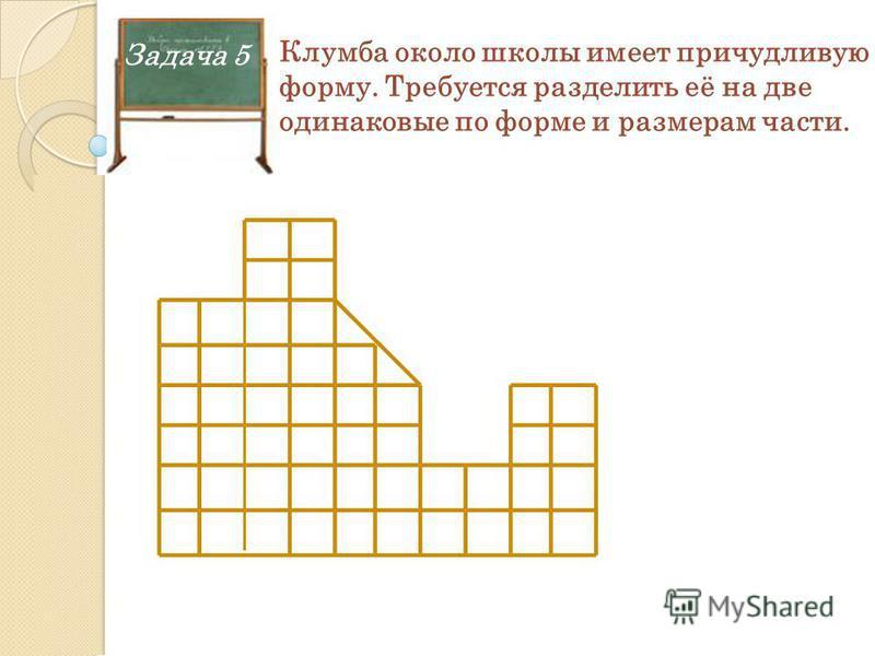 Задача 5 Клумба около школы имеет причудливую форму. Требуется разделить её на две одинаковые по форме и размерам части.