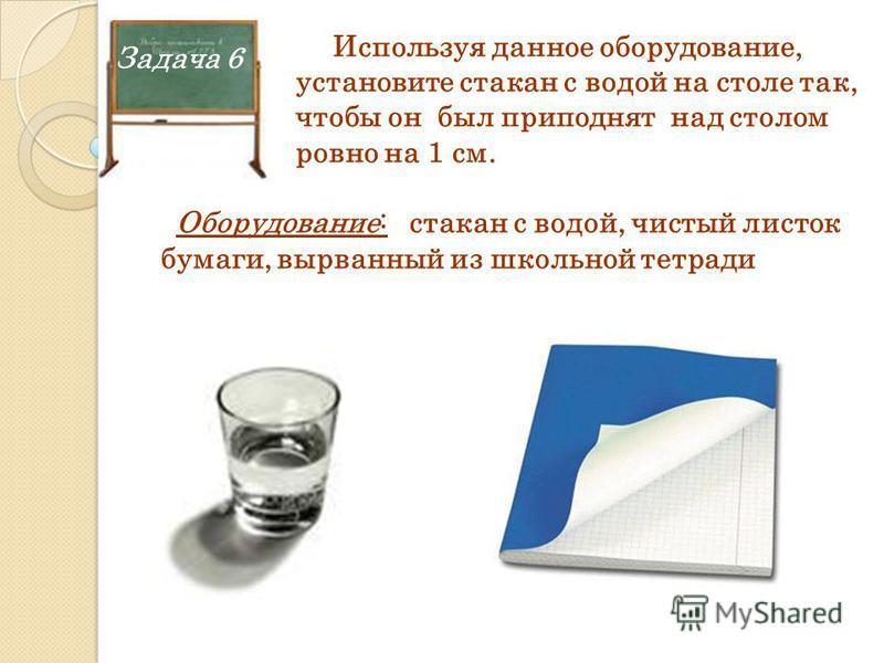 Задача 6 Используя данное оборудование, установите стакан с водой на столе так, чтобы он был приподнят над столом ровно на 1 см. Оборудование: стакан с водой, чистый листок бумаги, вырванный из школьной тетради