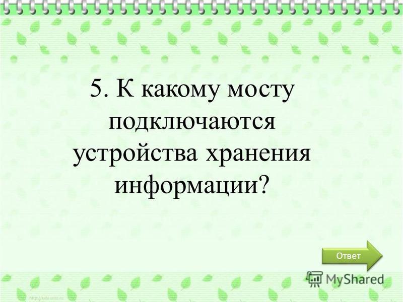 Ответ 5. К какому мосту подключаются устройства хранения информации?