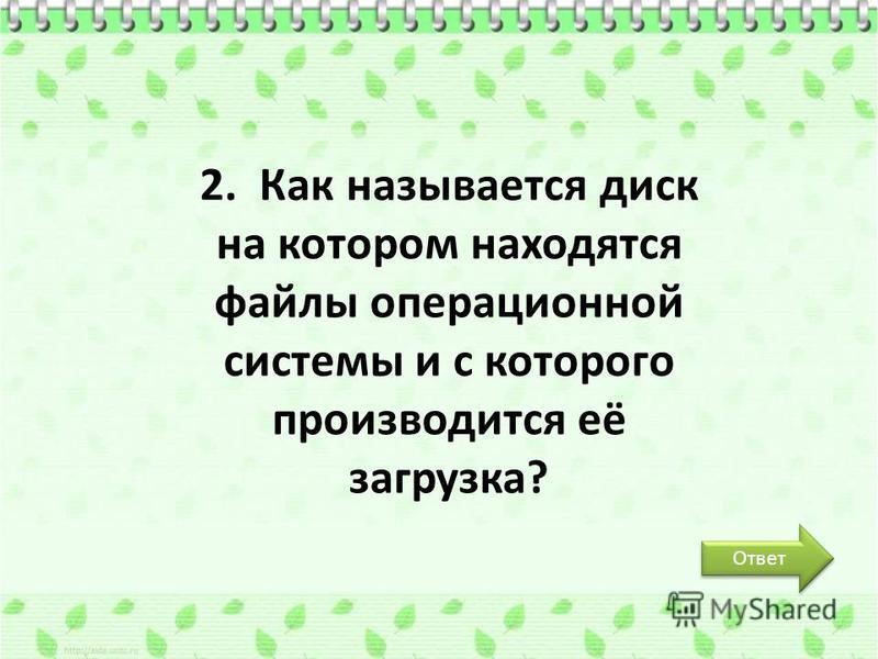 Ответ 2. Как называется диск на котором находятся файлы операционной системы и с которого производится её загрузка?