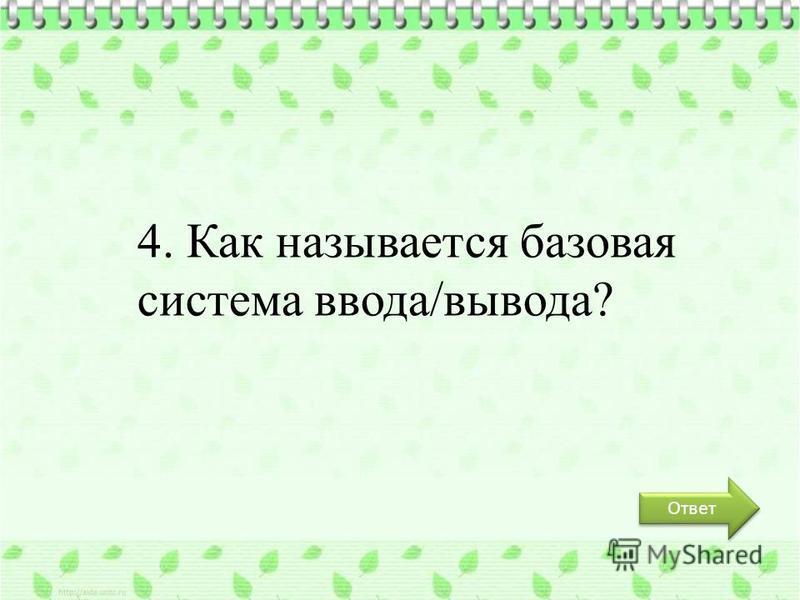 Ответ 4. Как называется базовая система ввода/вывода?