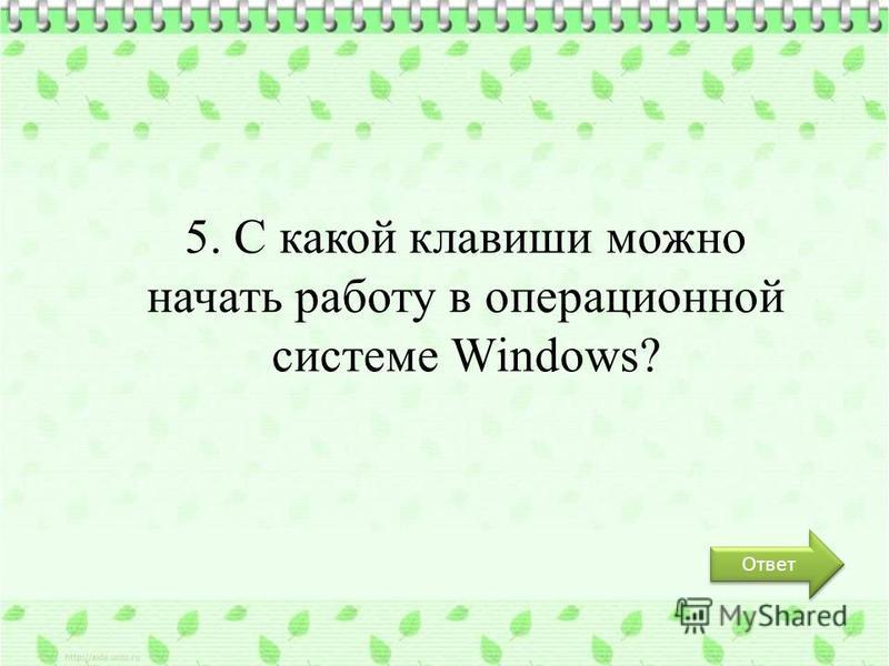 Ответ 5. С какой клавиши можно начать работу в операционной системе Windows?