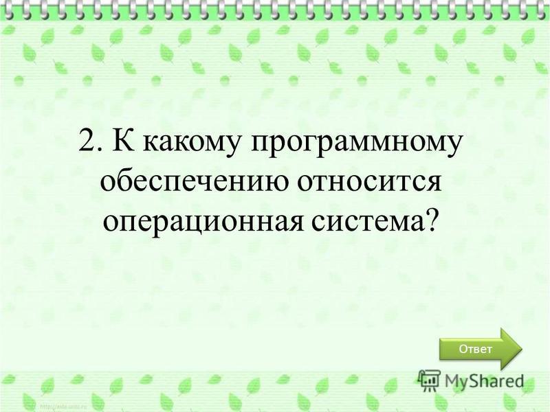Ответ 2. К какому программному обеспечению относится операционная система?