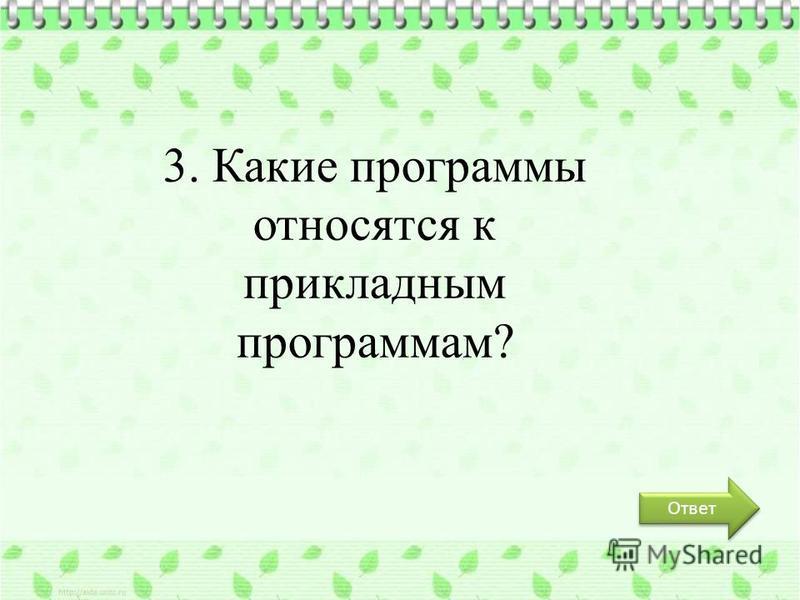 Ответ 3. Какие программы относятся к прикладным программам?