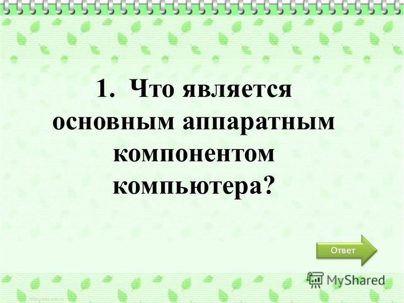 1. Что является основным аппаратным компонентом компьютера? Ответ