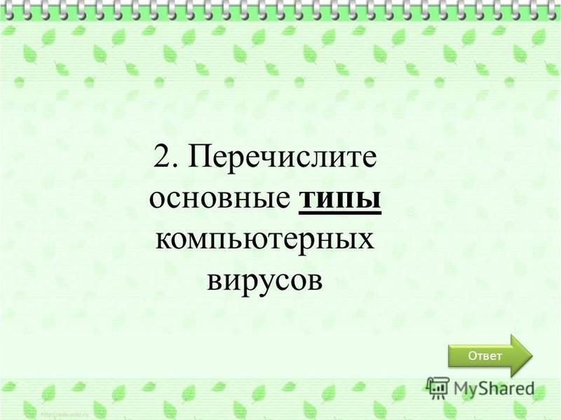 Ответ 2. Перечислите основные типы компьютерных вирусов