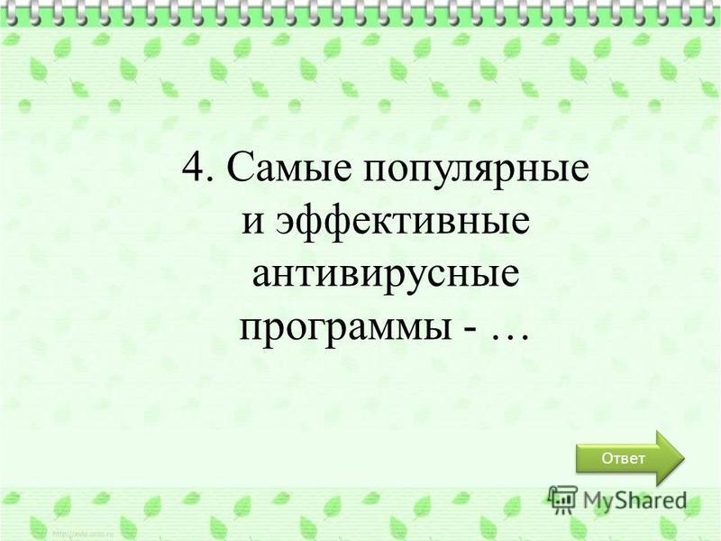 Ответ 4. Самые популярные и эффективные антивирусные программы - …