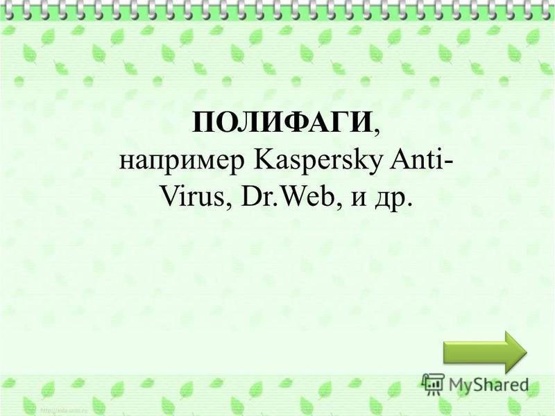 ПОЛИФАГИ, например Kaspersky Anti- Virus, Dr.Web, и др.