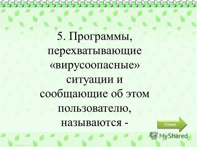 Ответ 5. Программы, перехватывающие «вирусы опасные» ситуации и сообщающие об этом пользователю, называются -