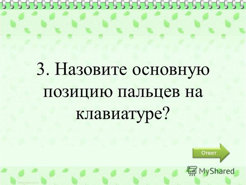 3. Назовите основную позицию пальцев на клавиатуре? Ответ