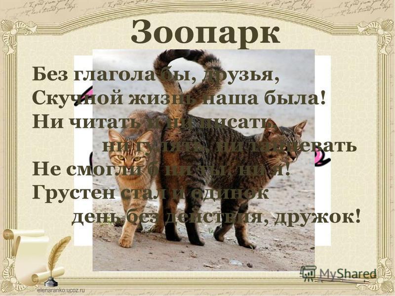 Зоопарк Без глагола бы, друзья, Скучной жизнь наша была! Ни читать и ни писать, ни гулять, ни танцевать Не смогли б ни ты, ни я! Грустен стал и одинок день без действия, дружок!