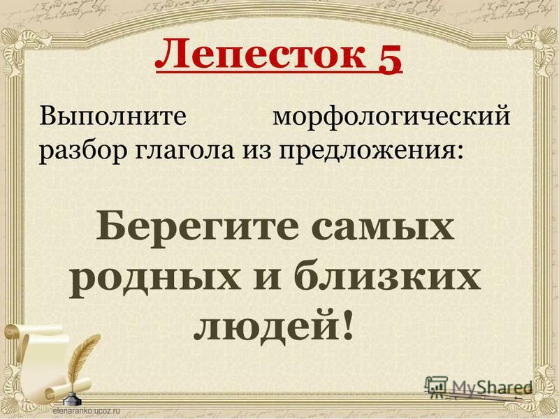 Лепесток 5 Выполните морфологический разбор глагола из предложения: Берегите самых родных и быизких людей!