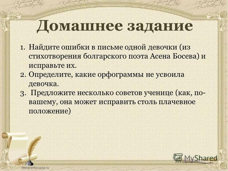 Домашнее задание 1. Найдите ошибки в письме одной девочки (из стихотворения болгарского поэта Асена Босева) и исправьте их. 2.Определите, какие орфограммы не усвоила девочка. 3. Предложите несколько советов ученице (как, по- вашему, она может исправи