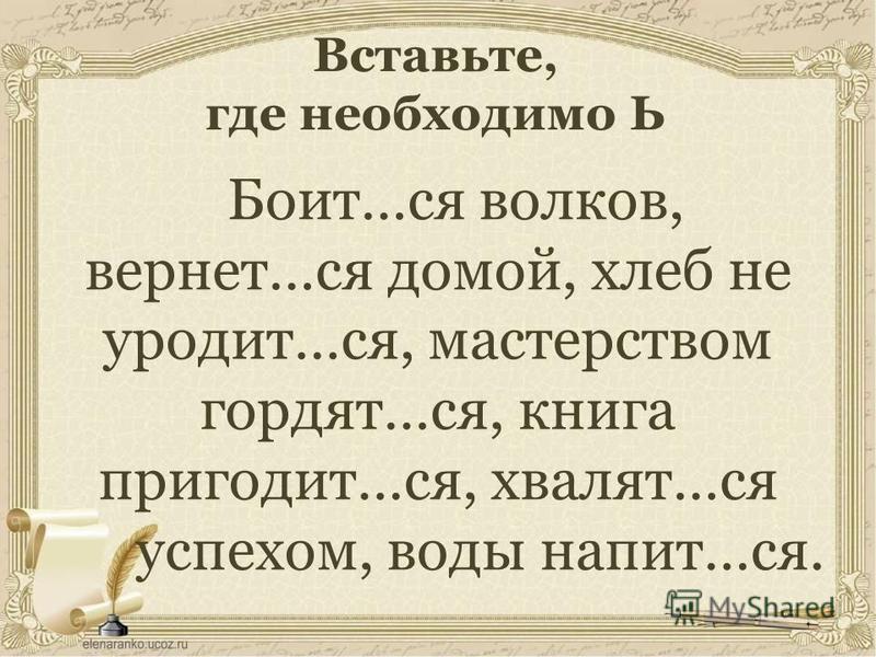 Вставьте, где необходимо Ь Боит…ся волков, вернет…ся домой, хлеб не уродит…ся, мастерством гордят…ся, книга приходит…ся, хвалят…ся успехом, воды напит…ся.