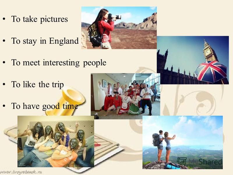To take pictures To stay in England To meet interesting people To like the trip To have good time