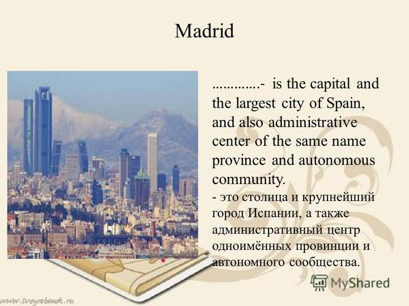 ………….- is the capital and the largest city of Spain, and also administrative center of the same name province and autonomous community. - это столица и крупнейший город Испании, а также административный центр одноимённых провинции и автономного сообщ