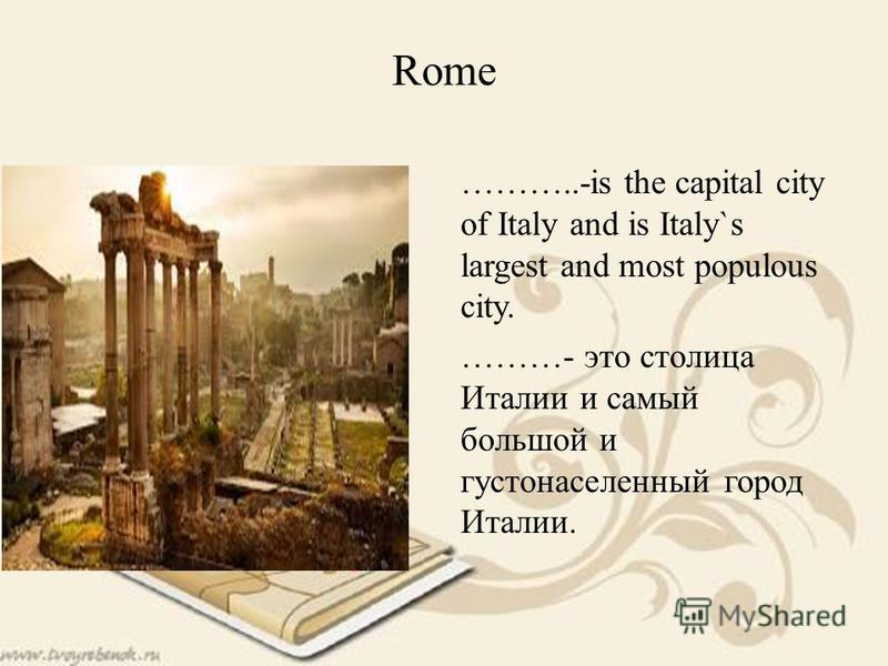 Rome ………..-is the capital city of Italy and is Italy`s largest and most populous city. ………- это столица Италии и самый большой и густонаселенный город Италии.