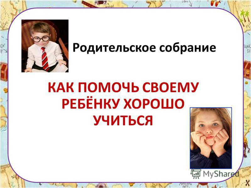 Родительское собрание КАК ПОМОЧЬ СВОЕМУ РЕБЁНКУ ХОРОШО УЧИТЬСЯ