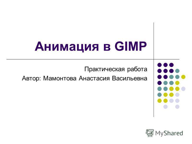 Анимация в GIMP Практическая работа Автор: Мамонтова Анастасия Васильевна