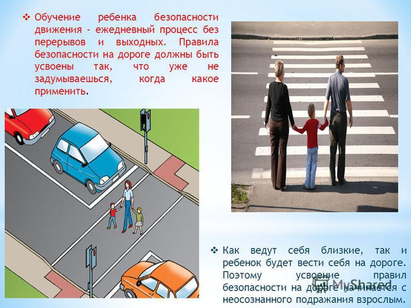 Обучение ребенка безопасности движения – ежедневный процесс без перерывов и выходных. Правила безопасности на дороге должны быть усвоены так, что уже не задумываешься, когда какое применить. Как ведут себя близкие, так и ребенок будет вести себя на д