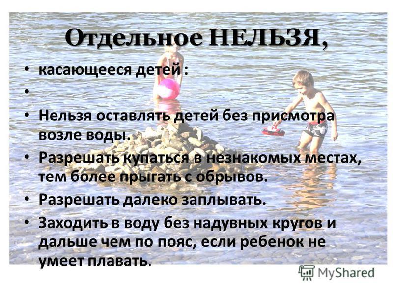 Отдельное НЕЛЬЗЯ, касающееся детей : Нельзя оставлять детей без присмотра возле воды. Разрешать купаться в незнакомых местах, тем более прыгать с обрывов. Разрешать далеко заплывать. Заходить в воду без надувных кругов и дальше чем по пояс, если ребе