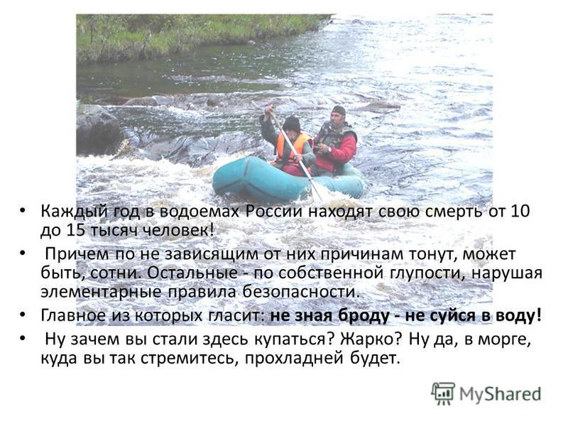 Каждый год в водоемах России находят свою смерть от 10 до 15 тысяч человек! Причем по не зависящим от них причинам тонут, может быть, сотни. Остальные - по собственной глупости, нарушая элементарные правила безопасности. Главное из которых гласит: не