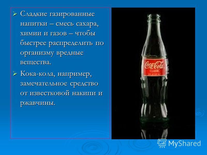 Сладкие газированные напитки – смесь сахара, химии и газов – чтобы быстрее распределить по организму вредные вещества. Кока-кола, например, замечательное средство от известковой накипи и ржавчины.