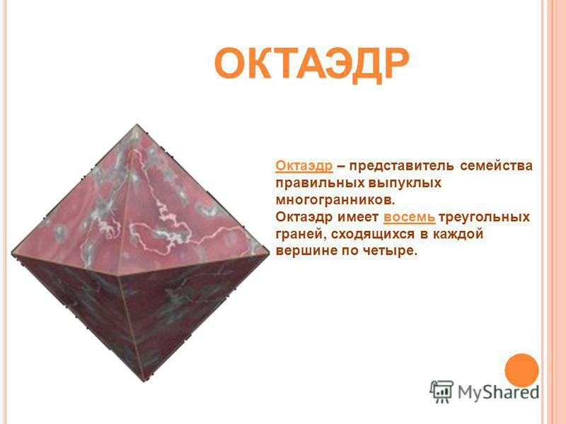 Октаэдр – представитель семейства правильных выпуклых многогранников. Октаэдр имеет восемь треугольных граней, сходящихся в каждой вершине по четыре. ОКТАЭДР