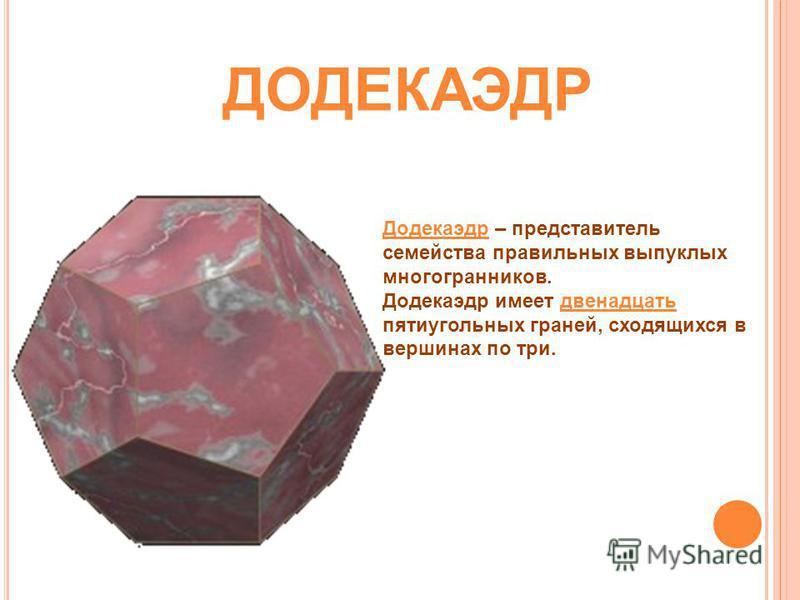 Додекаэдр – представитель семейства правильных выпуклых многогранников. Додекаэдр имеет двенадцать пятиугольных граней, сходящихся в вершинах по три. ДОДЕКАЭДР