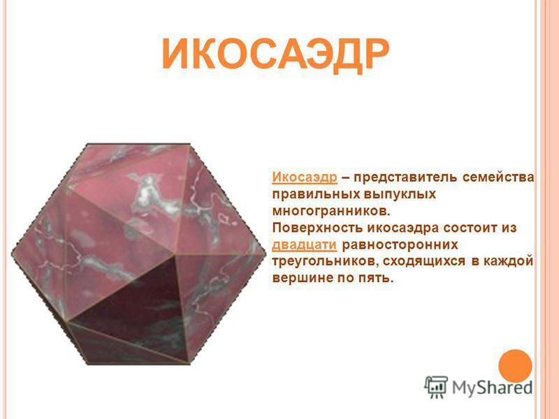 Икосаэдр – представитель семейства правильных выпуклых многогранников. Поверхность икосаэдра состоит из двадцати равносторонних треугольников, сходящихся в каждой вершине по пять. ИКОСАЭДР