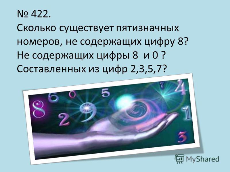 422. Сколько существует пятизначных номеров, не содержащих цифру 8? Не содержащих цифры 8 и 0 ? Составленных из цифр 2,3,5,7?
