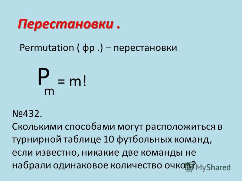 Перестановки. Permutation ( фр.) – перестановки Р m = m! 432. Сколькими способами могут расположиться в турнирной таблице 10 футбольных команд, если известно, никакие две команды не набрали одинаковое количество очков?