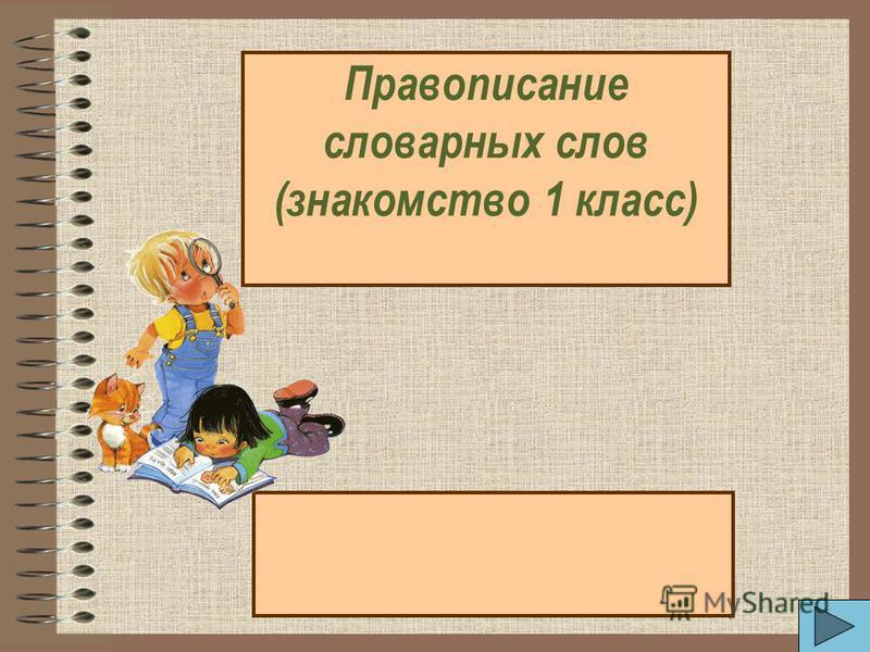 Правописание словарных слов (знакомство 1 класс)