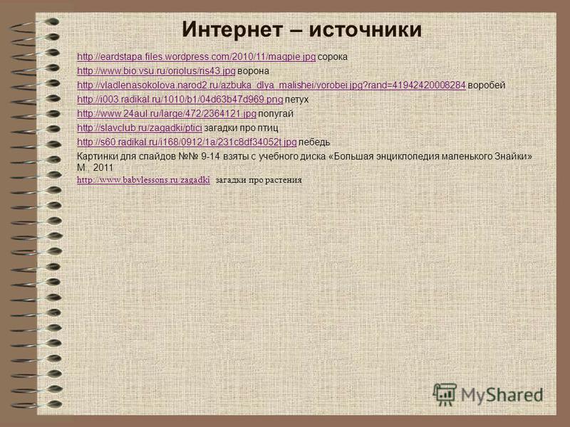 Интернет – источники http://eardstapa.files.wordpress.com/2010/11/magpie.jpghttp://eardstapa.files.wordpress.com/2010/11/magpie.jpg сорока http://www.bio.vsu.ru/oriolus/ris43.jpghttp://www.bio.vsu.ru/oriolus/ris43. jpg ворона http://vladlenasokolova.
