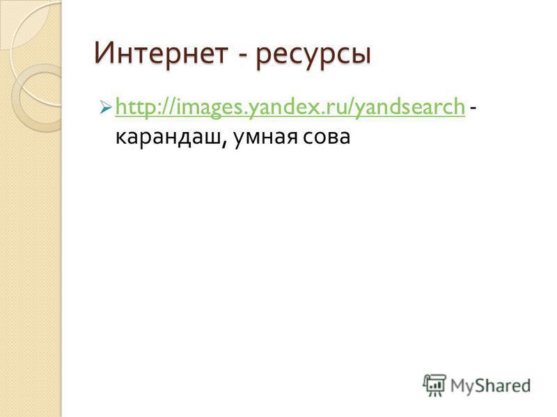 Интернет - ресурсы http://images.yandex.ru/yandsearch - карандаш, умная сова http://images.yandex.ru/yandsearch