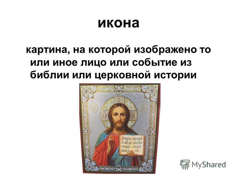 икона картина, на которой изображено то или иное лицо или событие из библии или церковной истории