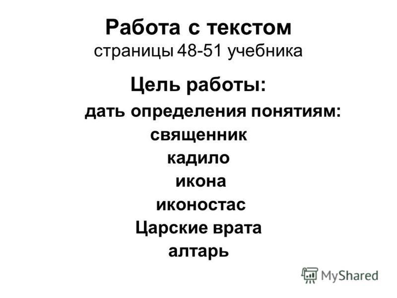 Работа с текстом страницы 48-51 учебника Цель работы: дать определения понятиям: священник кадило икона иконостас Царские врата алтарь